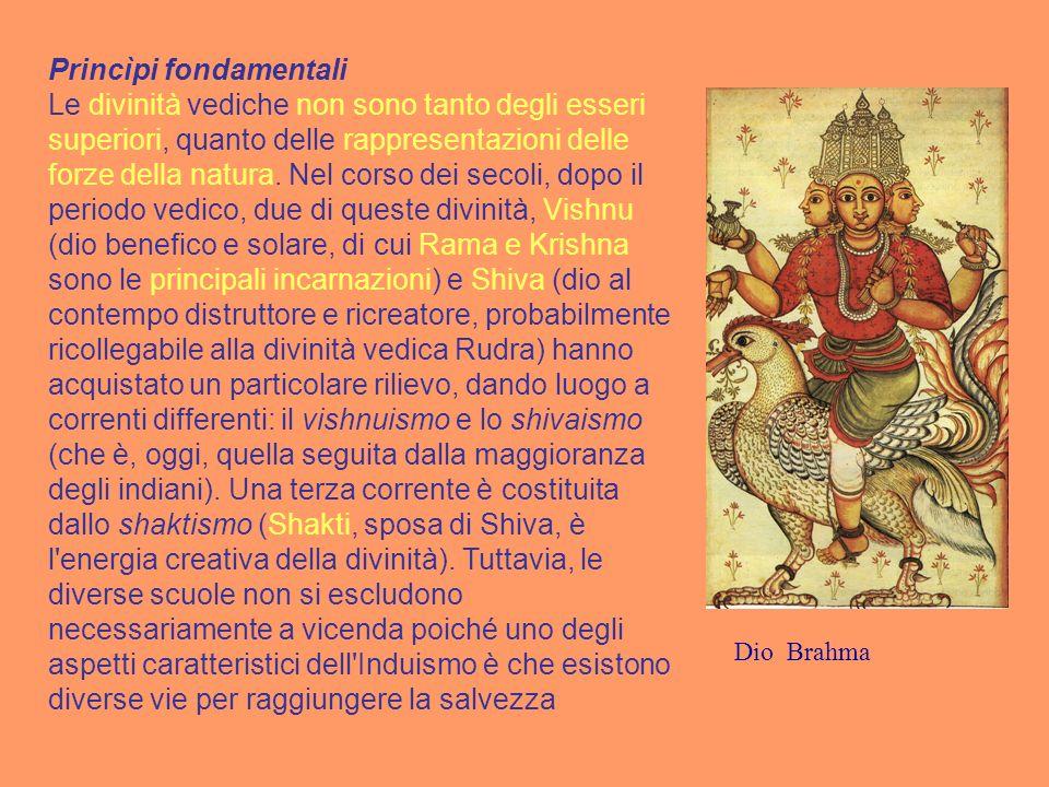 Princìpi fondamentali Le divinità vediche non sono tanto degli esseri superiori, quanto delle rappresentazioni delle forze della natura. Nel corso dei secoli, dopo il periodo vedico, due di queste divinità, Vishnu (dio benefico e solare, di cui Rama e Krishna sono le principali incarnazioni) e Shiva (dio al contempo distruttore e ricreatore, probabilmente ricollegabile alla divinità vedica Rudra) hanno acquistato un particolare rilievo, dando luogo a correnti differenti: il vishnuismo e lo shivaismo (che è, oggi, quella seguita dalla maggioranza degli indiani). Una terza corrente è costituita dallo shaktismo (Shakti, sposa di Shiva, è l energia creativa della divinità). Tuttavia, le diverse scuole non si escludono necessariamente a vicenda poiché uno degli aspetti caratteristici dell Induismo è che esistono diverse vie per raggiungere la salvezza
