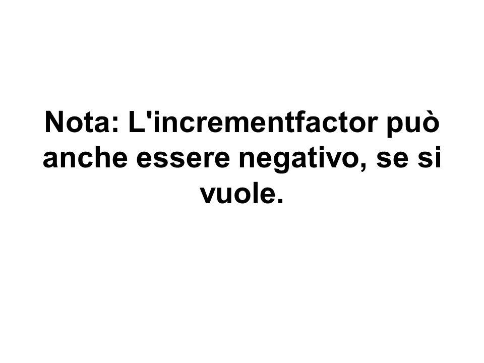 Nota: L incrementfactor può anche essere negativo, se si vuole.