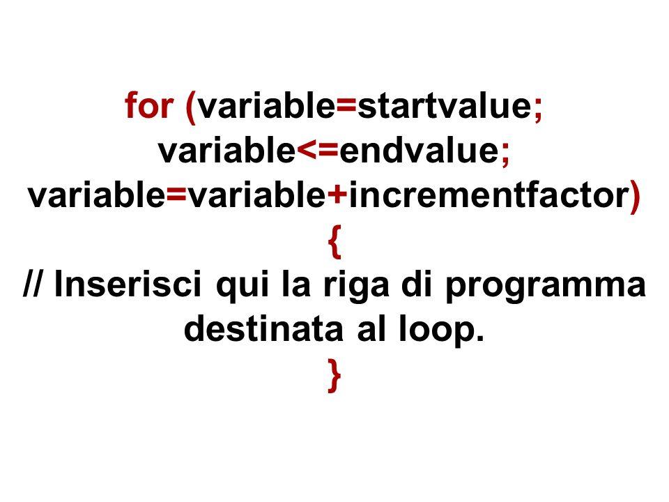 for (variable=startvalue; variable<=endvalue; variable=variable+incrementfactor) { // Inserisci qui la riga di programma destinata al loop.