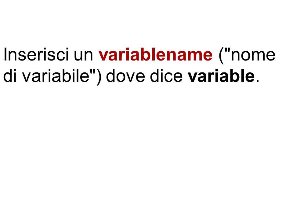 Inserisci un variablename ( nome di variabile ) dove dice variable.