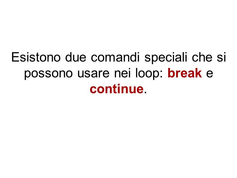 Esistono due comandi speciali che si possono usare nei loop: break e continue.