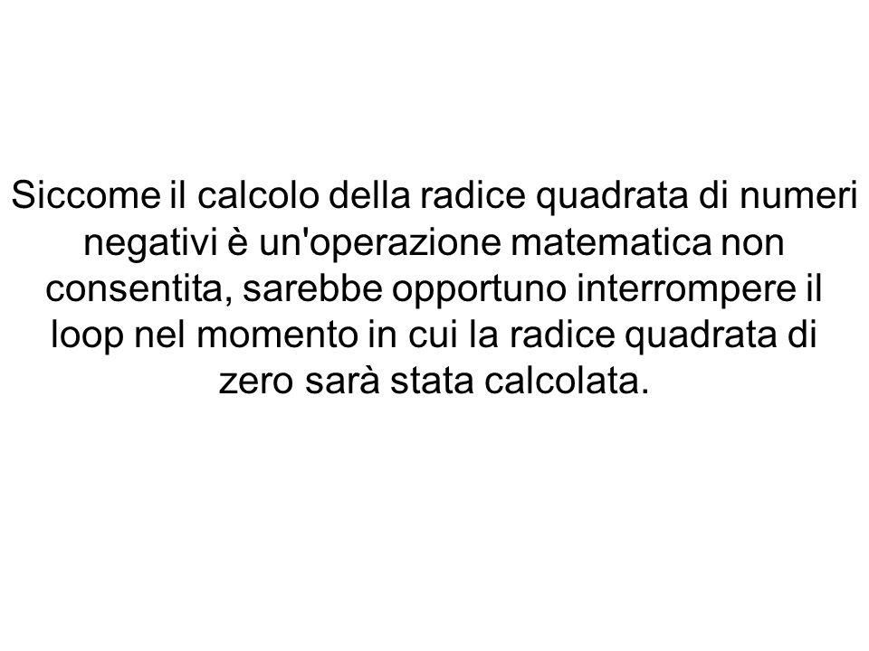 Siccome il calcolo della radice quadrata di numeri negativi è un operazione matematica non consentita, sarebbe opportuno interrompere il loop nel momento in cui la radice quadrata di zero sarà stata calcolata.