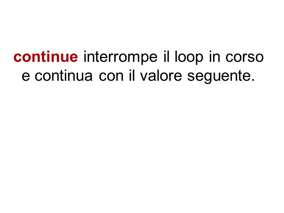 continue interrompe il loop in corso e continua con il valore seguente.