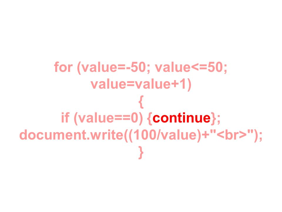 for (value=-50; value<=50; value=value+1) { if (value==0) {continue}; document.write((100/value)+ <br> ); }