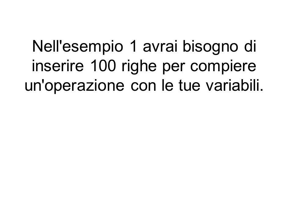 Nell esempio 1 avrai bisogno di inserire 100 righe per compiere un operazione con le tue variabili.