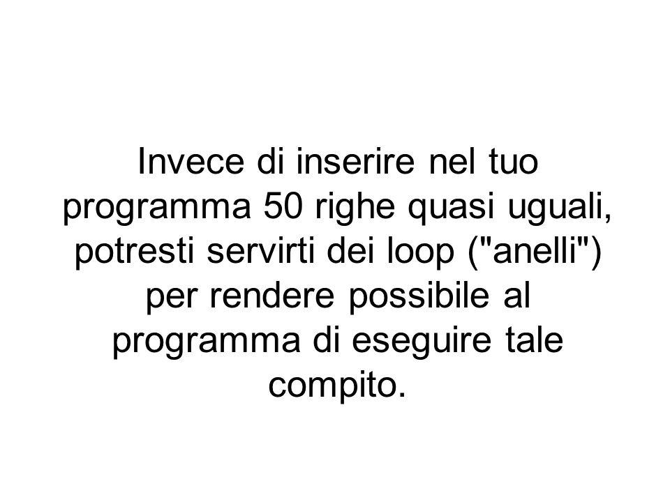 Invece di inserire nel tuo programma 50 righe quasi uguali, potresti servirti dei loop ( anelli ) per rendere possibile al programma di eseguire tale compito.