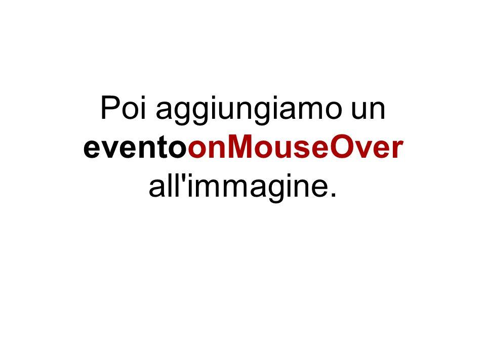 Poi aggiungiamo un eventoonMouseOver all immagine.