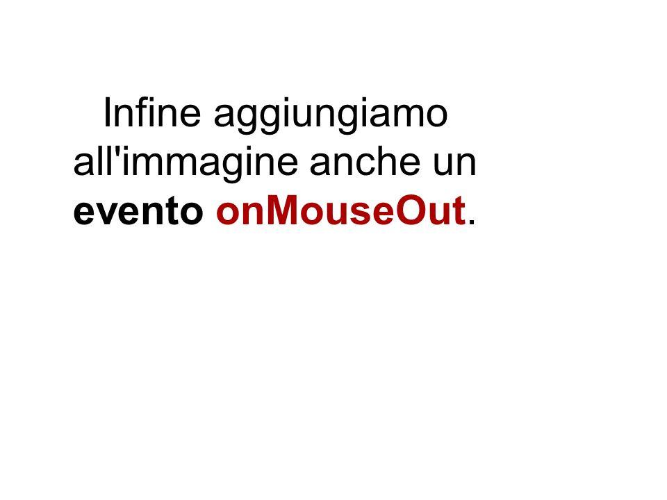 Infine aggiungiamo all immagine anche un evento onMouseOut.
