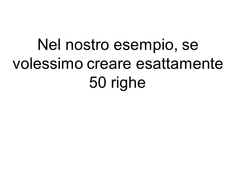 Nel nostro esempio, se volessimo creare esattamente 50 righe.