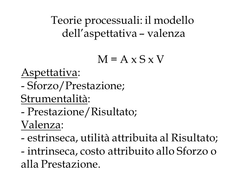 Teorie processuali: il modello dell'aspettativa – valenza M = A x S x V Aspettativa: - Sforzo/Prestazione; Strumentalità: - Prestazione/Risultato; Valenza: - estrinseca, utilità attribuita al Risultato; - intrinseca, costo attribuito allo Sforzo o alla Prestazione.