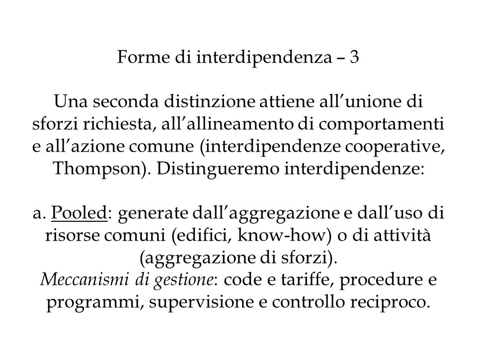 Forme di interdipendenza – 3 Una seconda distinzione attiene all'unione di sforzi richiesta, all'allineamento di comportamenti e all'azione comune (interdipendenze cooperative, Thompson).