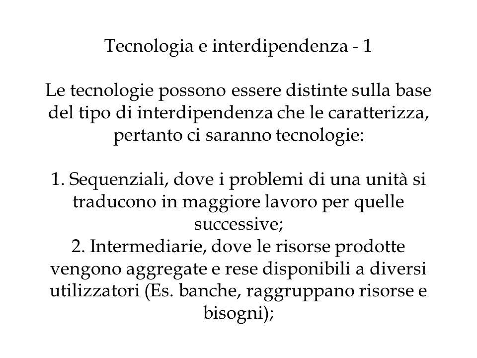 Tecnologia e interdipendenza - 1 Le tecnologie possono essere distinte sulla base del tipo di interdipendenza che le caratterizza, pertanto ci saranno tecnologie: 1.