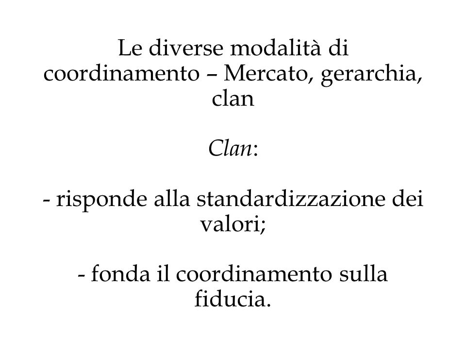 Le diverse modalità di coordinamento – Mercato, gerarchia, clan Clan: - risponde alla standardizzazione dei valori; - fonda il coordinamento sulla fiducia.