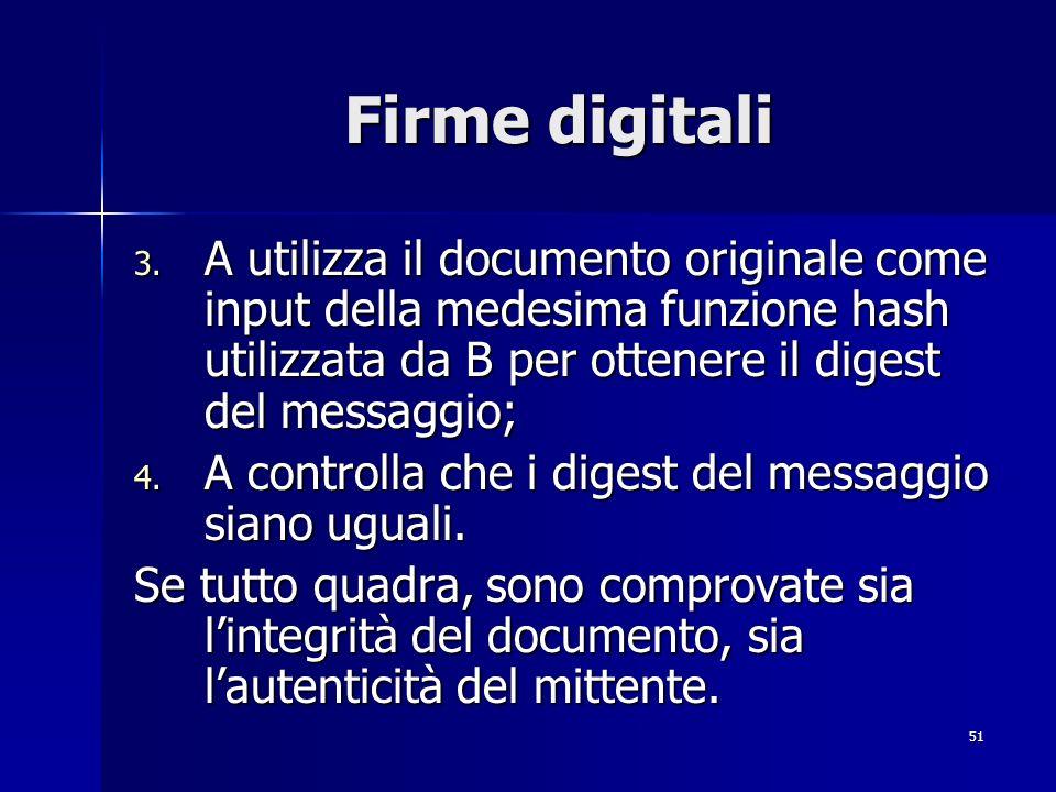 Firme digitali A utilizza il documento originale come input della medesima funzione hash utilizzata da B per ottenere il digest del messaggio;