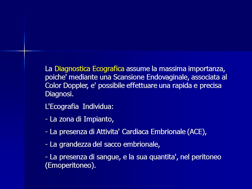 La Diagnostica Ecografica assume la massima importanza, poiche mediante una Scansione Endovaginale, associata al Color Doppler, e possibile effettuare una rapida e precisa Diagnosi.