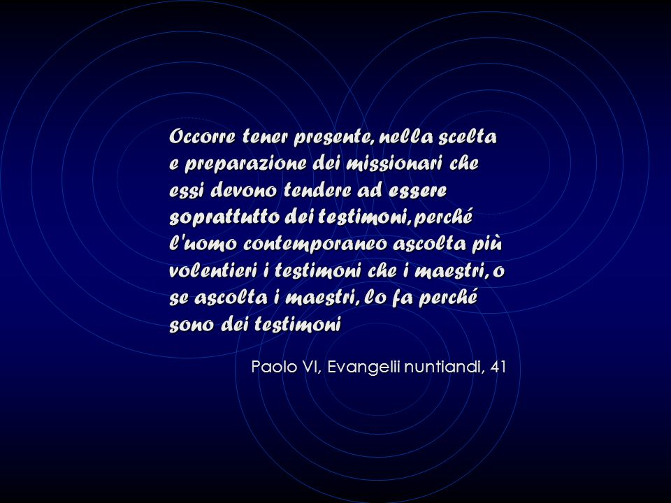 Occorre tener presente, nella scelta e preparazione dei missionari che essi devono tendere ad essere soprattutto dei testimoni, perché l uomo contemporaneo ascolta più volentieri i testimoni che i maestri, o se ascolta i maestri, lo fa perché sono dei testimoni