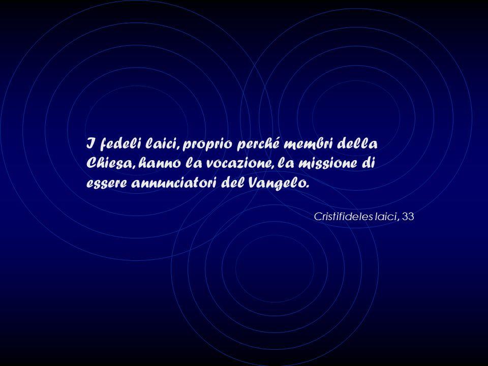 I fedeli laici, proprio perché membri della Chiesa, hanno la vocazione, la missione di essere annunciatori del Vangelo.