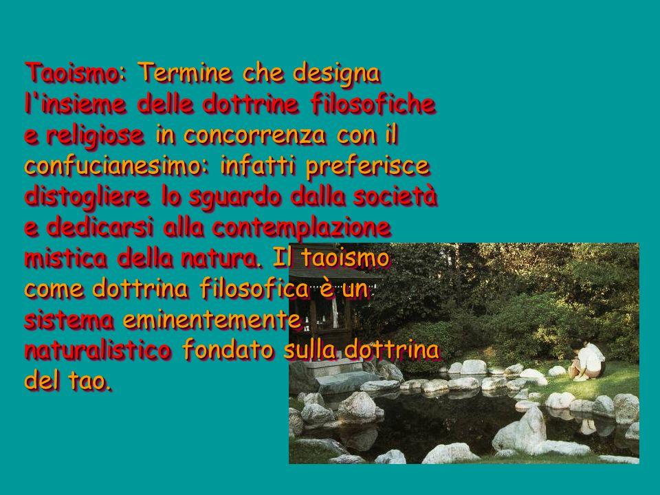 Taoismo: Termine che designa l insieme delle dottrine filosofiche e religiose in concorrenza con il confucianesimo: infatti preferisce distogliere lo sguardo dalla società e dedicarsi alla contemplazione mistica della natura.