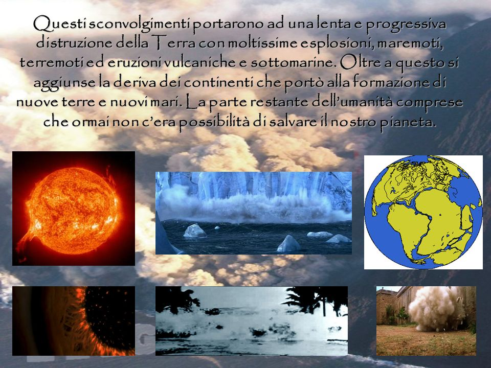 Questi sconvolgimenti portarono ad una lenta e progressiva distruzione della Terra con moltissime esplosioni, maremoti, terremoti ed eruzioni vulcaniche e sottomarine.
