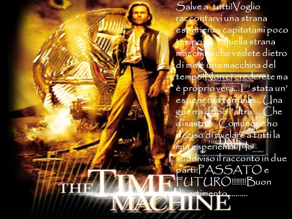 Salve a tutti!Voglio raccontarvi una strana esperienza capitatami poco tempo fa…..quella strana macchina che vedete dietro di me,è una macchina del tempo!Non ci crederete ma è proprio vera…E' stata un' esperienza terribile….Una guerra dopo l'altra…..Che disastro….Comunque ho deciso di rivelare a tutti la mia esperienza!Ho suddiviso il racconto in due parti:PASSATO e FUTURO!!!!!!!Buon divertimento……….