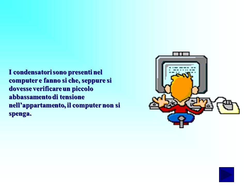 I condensatori sono presenti nel computer e fanno si che, seppure si dovesse verificare un piccolo abbassamento di tensione nell'appartamento, il computer non si spenga.