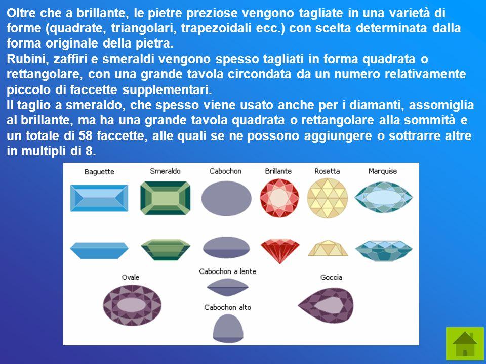 Oltre che a brillante, le pietre preziose vengono tagliate in una varietà di forme (quadrate, triangolari, trapezoidali ecc.) con scelta determinata dalla forma originale della pietra.