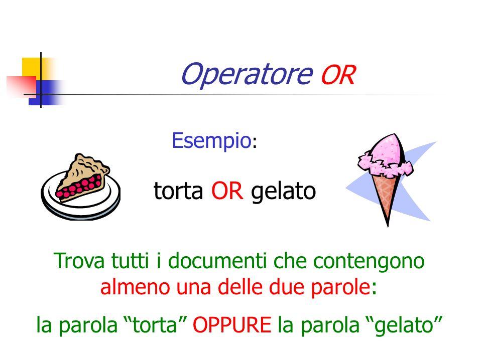 Operatore OR torta OR gelato Esempio: