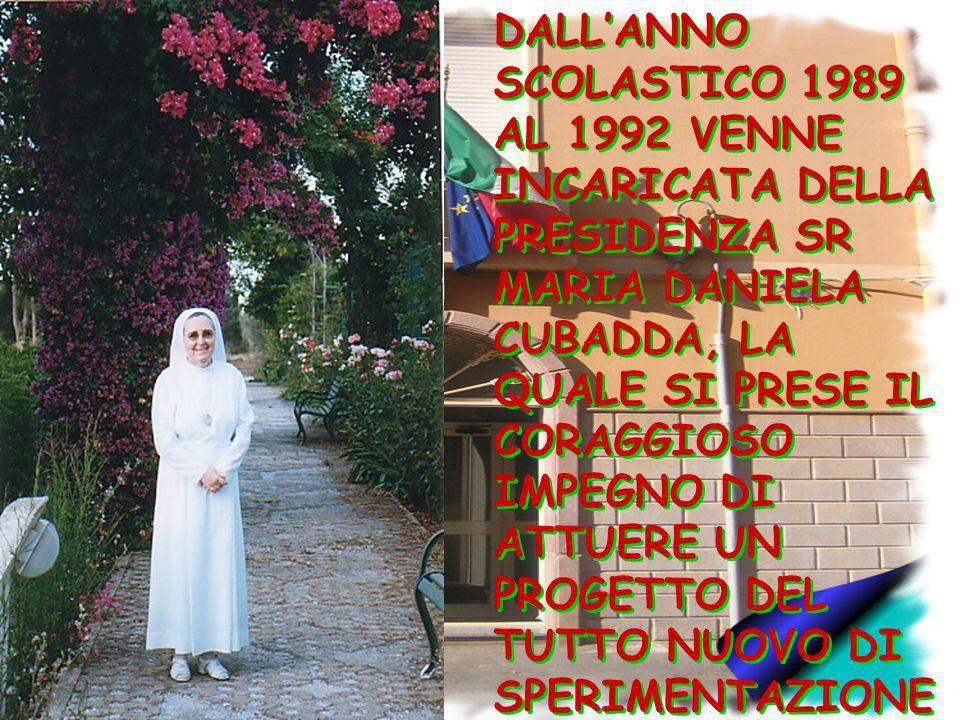 DALL'ANNO SCOLASTICO 1989 AL 1992 VENNE INCARICATA DELLA PRESIDENZA SR MARIA DANIELA CUBADDA, LA QUALE SI PRESE IL CORAGGIOSO IMPEGNO DI ATTUERE UN PROGETTO DEL TUTTO NUOVO DI SPERIMENTAZIONE … IL CORSO DI STUDIO PASSO' COSI' DA 4 A 5 ANNI.