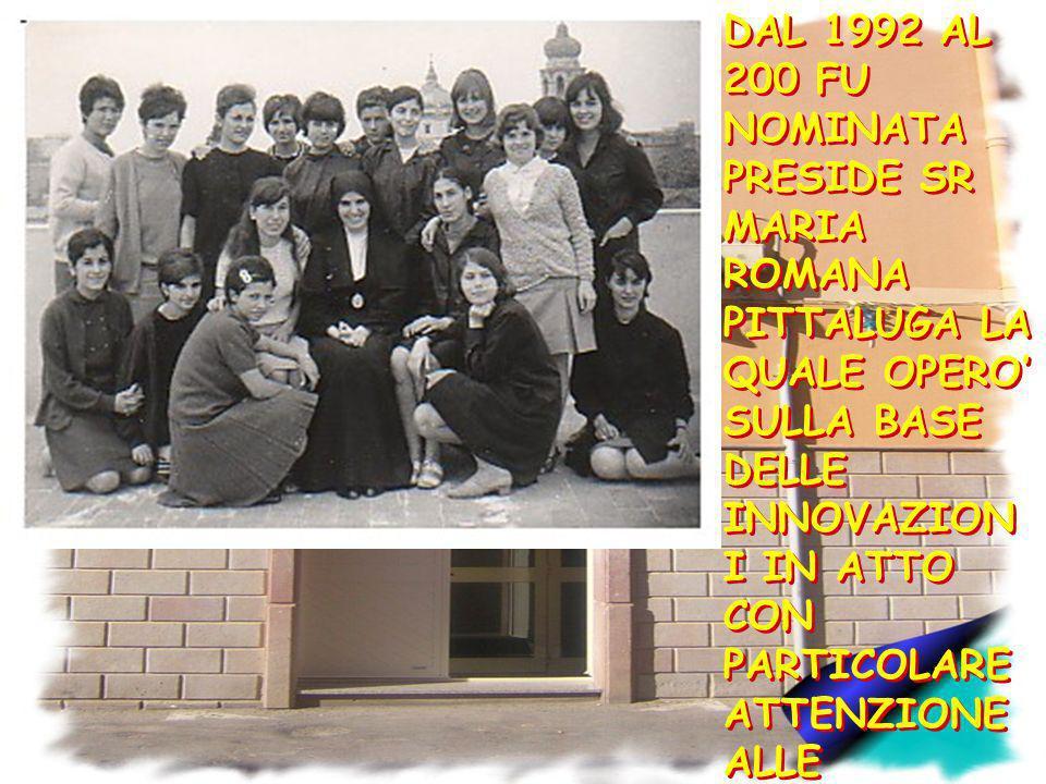 DAL 1992 AL 200 FU NOMINATA PRESIDE SR MARIA ROMANA PITTALUGA LA QUALE OPERO' SULLA BASE DELLE INNOVAZIONI IN ATTO CON PARTICOLARE ATTENZIONE ALLE INNOVAZIONI DIDATTICHE.