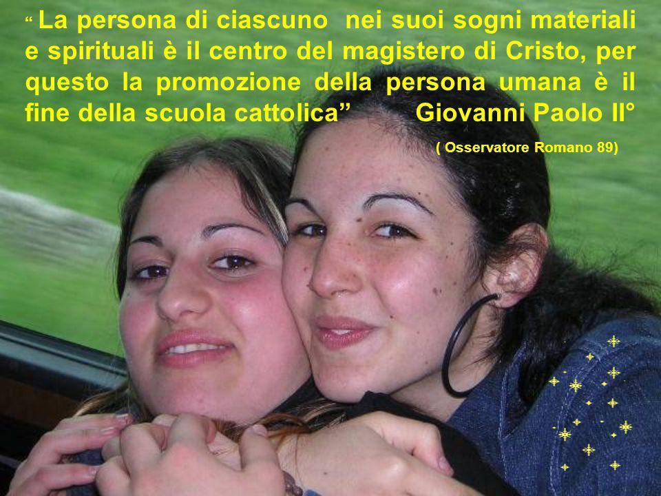 La persona di ciascuno nei suoi sogni materiali e spirituali è il centro del magistero di Cristo, per questo la promozione della persona umana è il fine della scuola cattolica Giovanni Paolo II° ( Osservatore Romano 89)