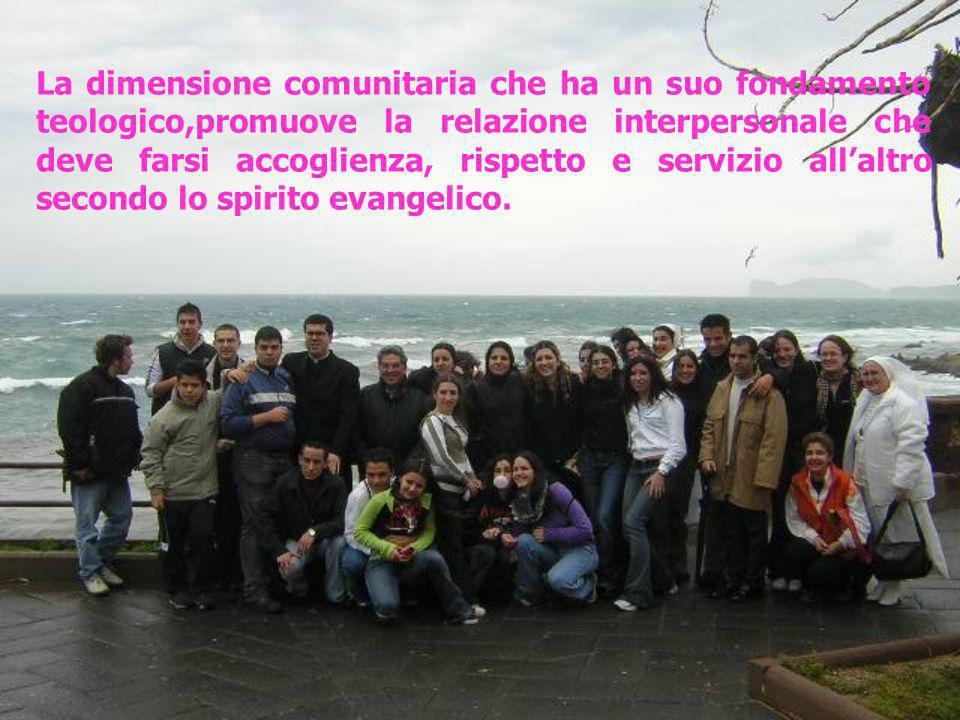 La dimensione comunitaria che ha un suo fondamento teologico,promuove la relazione interpersonale che deve farsi accoglienza, rispetto e servizio all'altro secondo lo spirito evangelico.