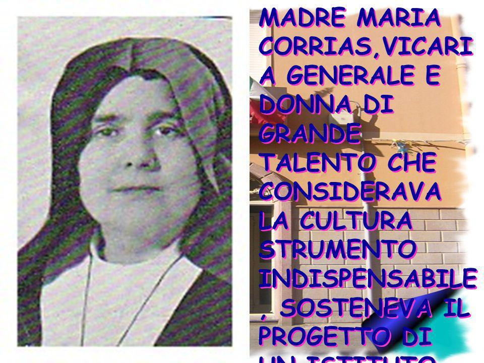 MADRE MARIA CORRIAS,VICARIA GENERALE E DONNA DI GRANDE TALENTO CHE CONSIDERAVA LA CULTURA STRUMENTO INDISPENSABILE, SOSTENEVA IL PROGETTO DI UN ISTITUTO MAGISTRALE AD ORISTANO.