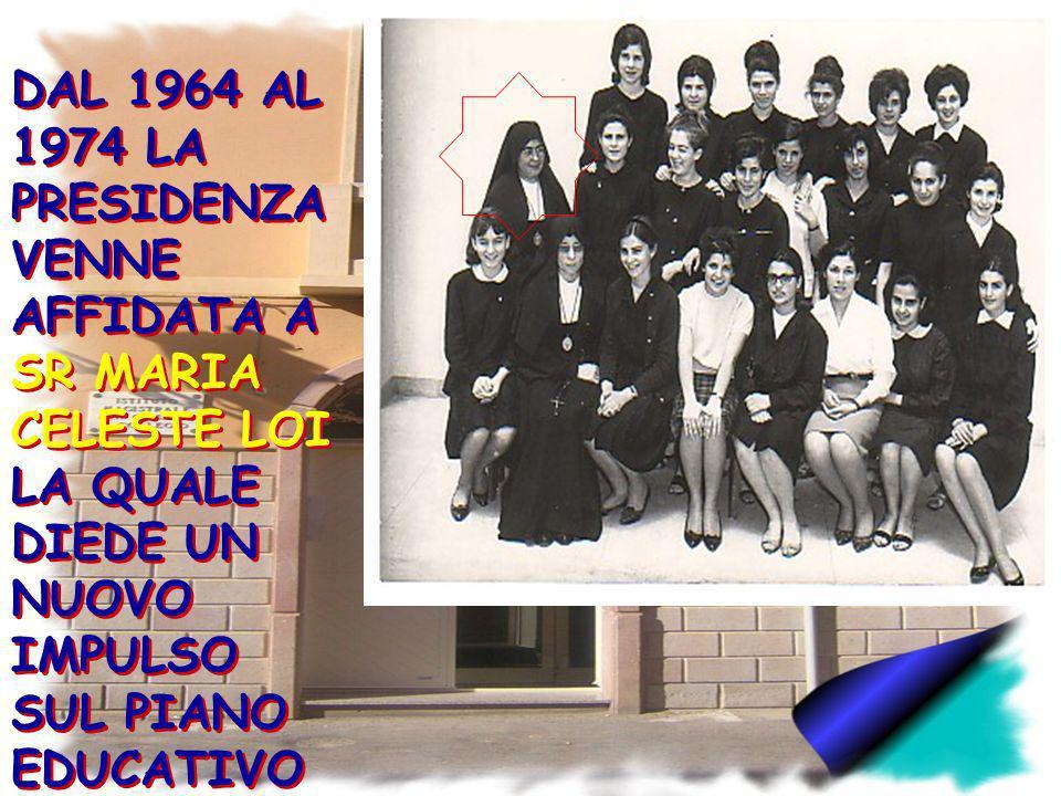 DAL 1964 AL 1974 LA PRESIDENZA VENNE AFFIDATA A SR MARIA CELESTE LOI LA QUALE DIEDE UN NUOVO IMPULSO SUL PIANO EDUCATIVO E PROFESSIONALE.