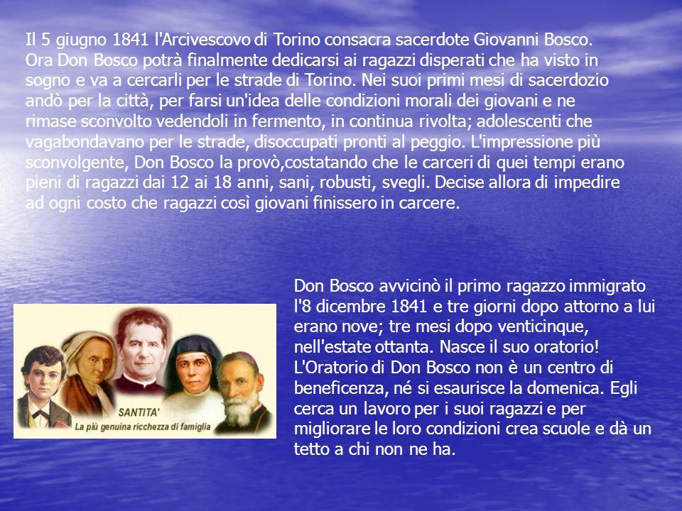 Il 5 giugno 1841 l Arcivescovo di Torino consacra sacerdote Giovanni Bosco. Ora Don Bosco potrà finalmente dedicarsi ai ragazzi disperati che ha visto in sogno e va a cercarli per le strade di Torino. Nei suoi primi mesi di sacerdozio andò per la città, per farsi un idea delle condizioni morali dei giovani e ne rimase sconvolto vedendoli in fermento, in continua rivolta; adolescenti che vagabondavano per le strade, disoccupati pronti al peggio. L impressione più sconvolgente, Don Bosco la provò,costatando che le carceri di quei tempi erano pieni di ragazzi dai 12 ai 18 anni, sani, robusti, svegli. Decise allora di impedire ad ogni costo che ragazzi così giovani finissero in carcere.