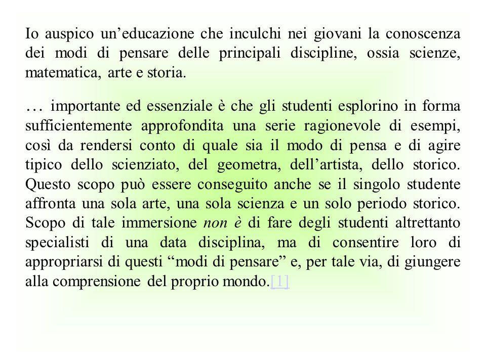 Io auspico un'educazione che inculchi nei giovani la conoscenza dei modi di pensare delle principali discipline, ossia scienze, matematica, arte e storia.