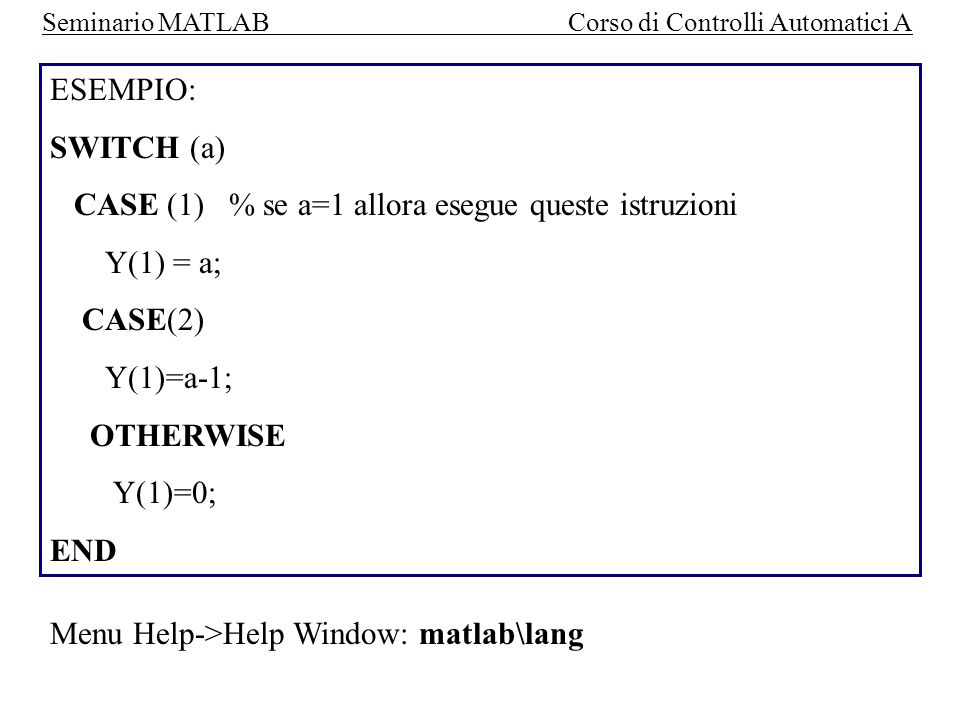 ESEMPIO: SWITCH (a) CASE (1) % se a=1 allora esegue queste istruzioni. Y(1) = a; CASE(2) Y(1)=a-1;