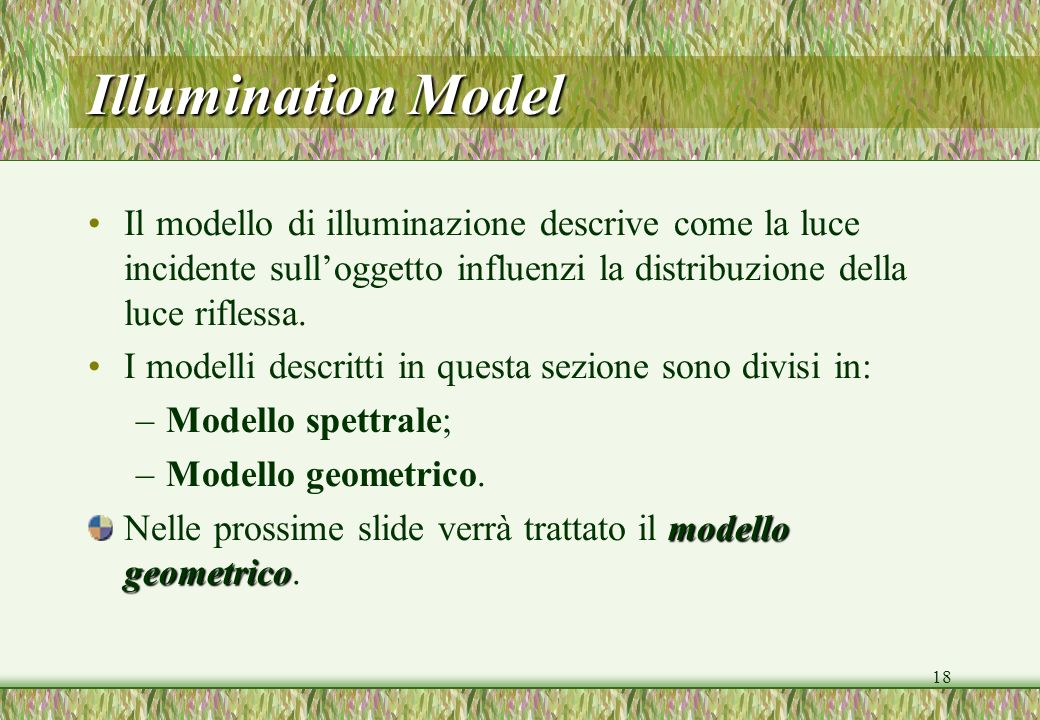 Illumination Model Il modello di illuminazione descrive come la luce incidente sull'oggetto influenzi la distribuzione della luce riflessa.