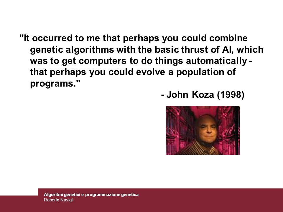 It occurred to me that perhaps you could combine genetic algorithms with the basic thrust of AI, which was to get computers to do things automatically - that perhaps you could evolve a population of programs. - John Koza (1998)