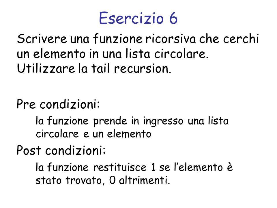 Esercizio 6 Scrivere una funzione ricorsiva che cerchi un elemento in una lista circolare. Utilizzare la tail recursion.