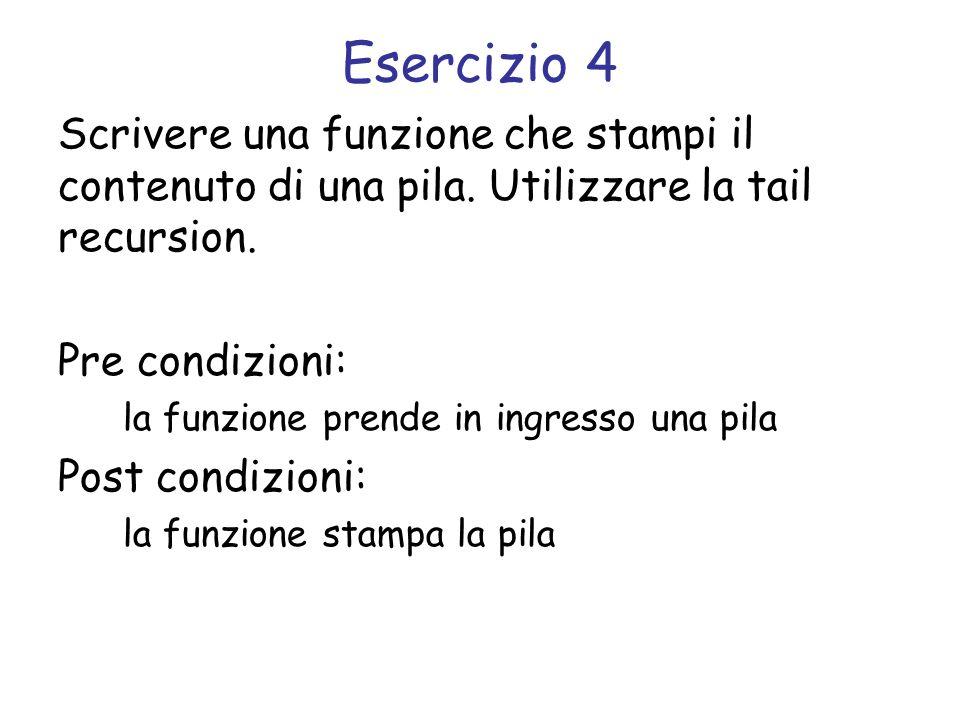 Esercizio 4 Scrivere una funzione che stampi il contenuto di una pila. Utilizzare la tail recursion.