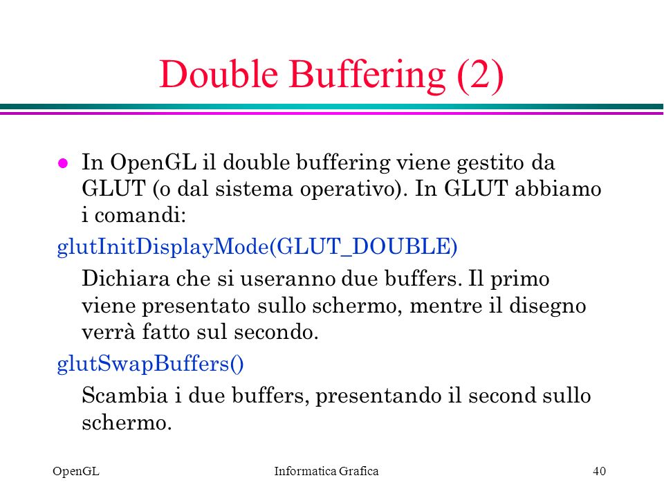 Double Buffering (2) In OpenGL il double buffering viene gestito da GLUT (o dal sistema operativo). In GLUT abbiamo i comandi: