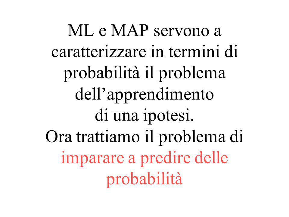 ML e MAP servono a caratterizzare in termini di probabilità il problema dell'apprendimento di una ipotesi.