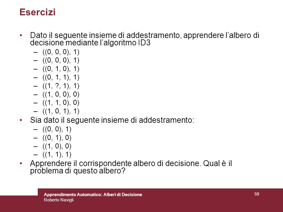 Esercizi Dato il seguente insieme di addestramento, apprendere l'albero di decisione mediante l'algoritmo ID3.
