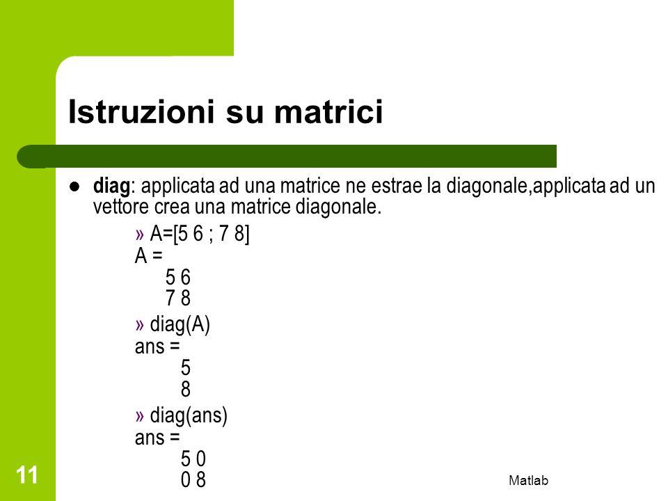 Istruzioni su matrici diag: applicata ad una matrice ne estrae la diagonale,applicata ad un vettore crea una matrice diagonale.