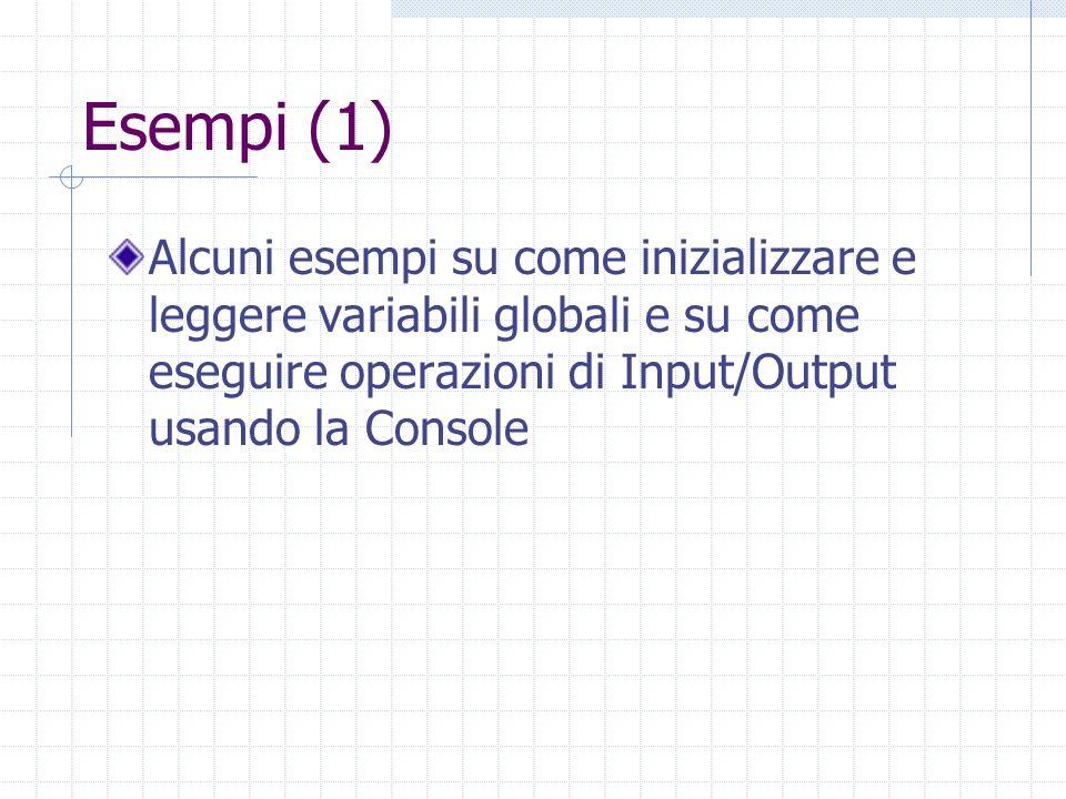 Esempi (1) Alcuni esempi su come inizializzare e leggere variabili globali e su come eseguire operazioni di Input/Output usando la Console.