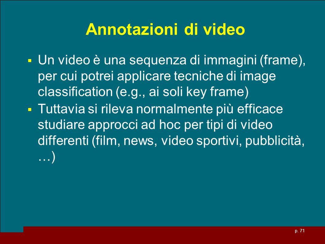 Annotazioni di video Un video è una sequenza di immagini (frame), per cui potrei applicare tecniche di image classification (e.g., ai soli key frame)