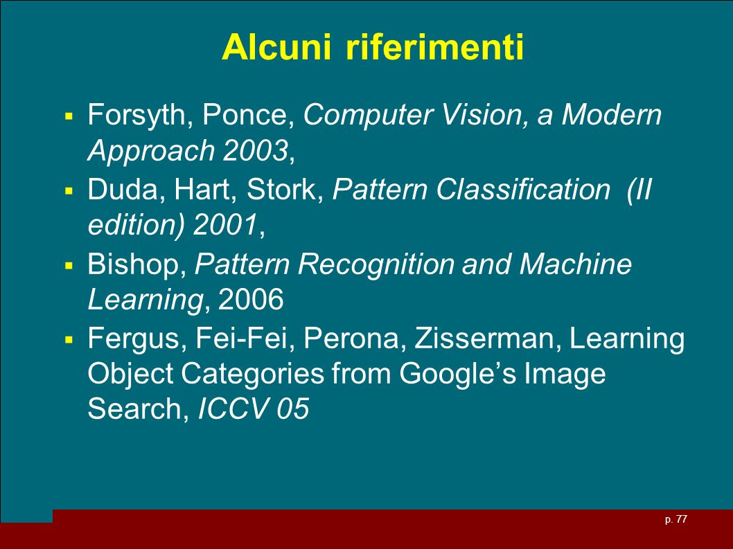 Alcuni riferimenti Forsyth, Ponce, Computer Vision, a Modern Approach 2003, Duda, Hart, Stork, Pattern Classification (II edition) 2001,