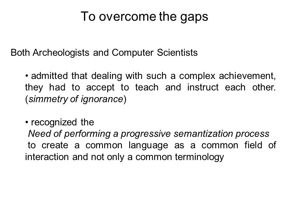 To overcome the gaps Both Archeologists and Computer Scientists
