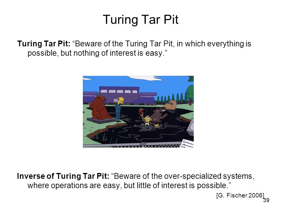 Turing Tar Pit Turing Tar Pit: Beware of the Turing Tar Pit, in which everything is possible, but nothing of interest is easy.
