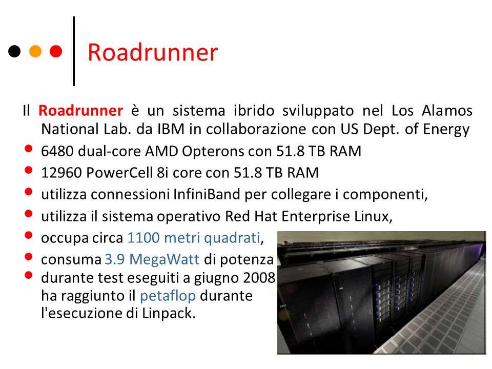 RoadrunnerIl Roadrunner è un sistema ibrido sviluppato nel Los Alamos National Lab. da IBM in collaborazione con US Dept. of Energy.